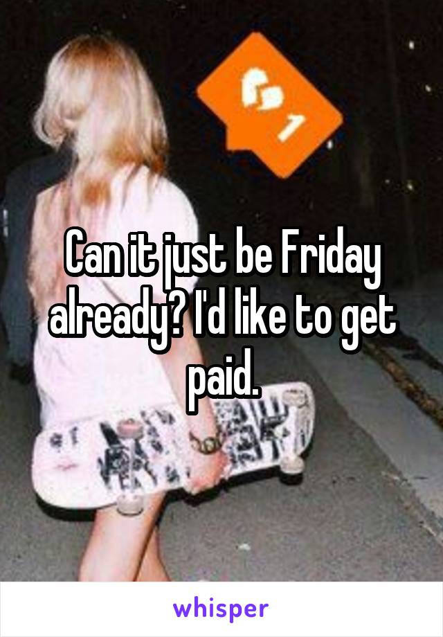 Can it just be Friday already? I'd like to get paid.