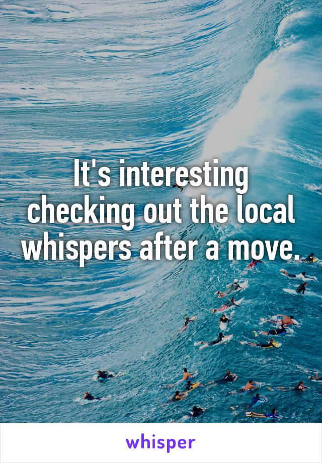 It's interesting checking out the local whispers after a move.