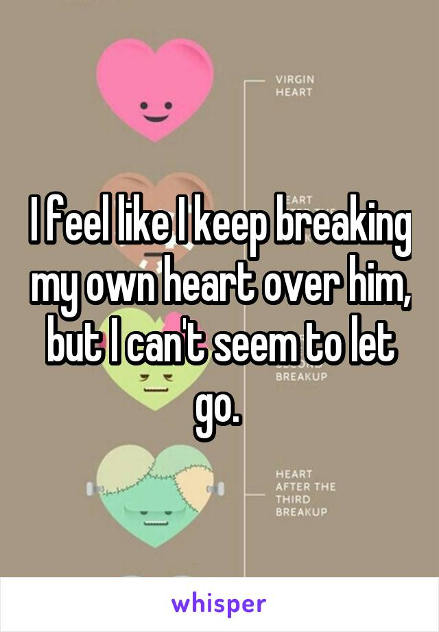 I feel like I keep breaking my own heart over him, but I can't seem to let go.