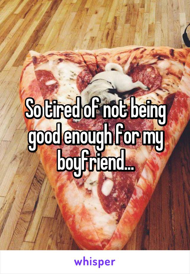 So tired of not being good enough for my boyfriend...