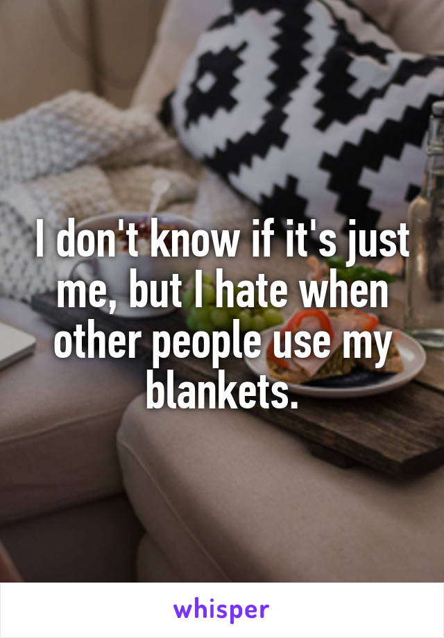 I don't know if it's just me, but I hate when other people use my blankets.