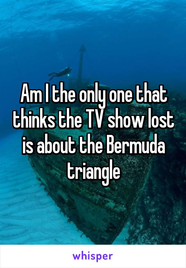 Am I the only one that thinks the TV show lost is about the Bermuda triangle