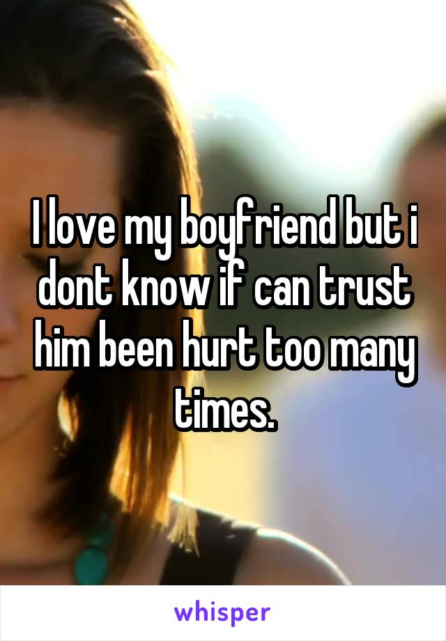 I love my boyfriend but i dont know if can trust him been hurt too many times.