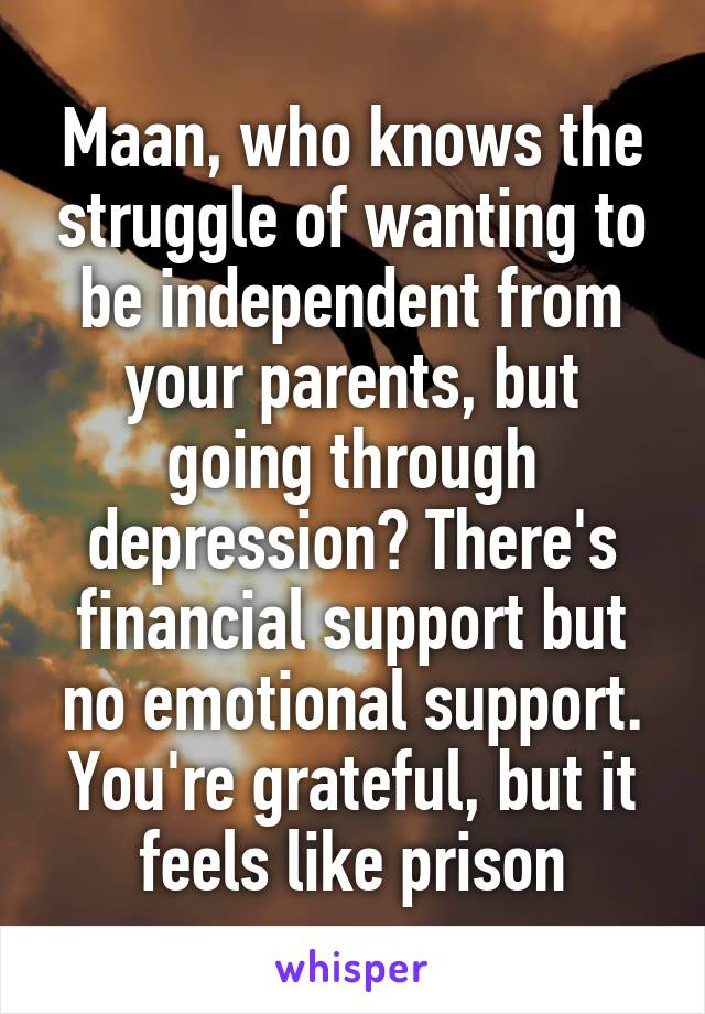 Maan, who knows the struggle of wanting to be independent from your parents, but going through depression? There's financial support but no emotional support. You're grateful, but it feels like prison