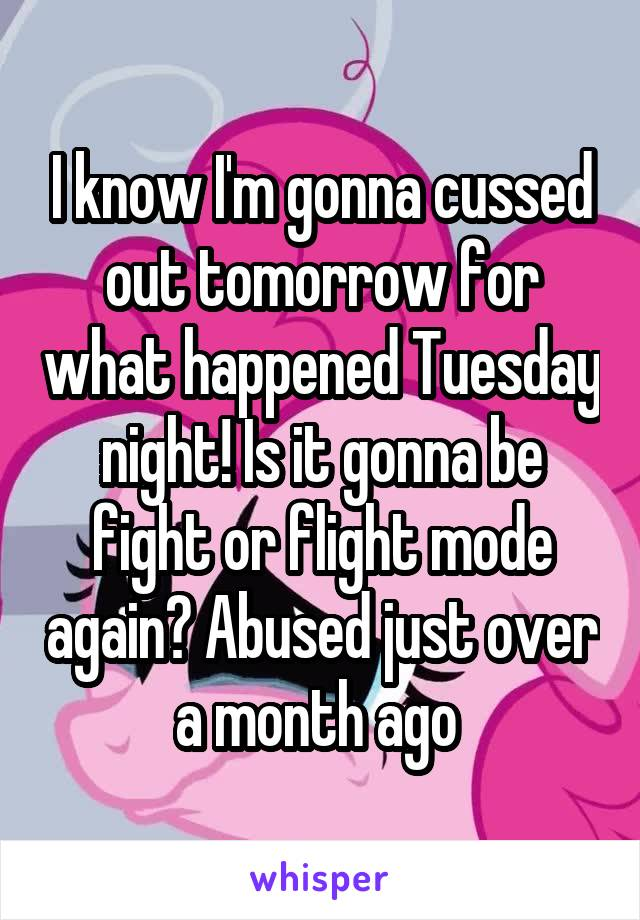 I know I'm gonna cussed out tomorrow for what happened Tuesday night! Is it gonna be fight or flight mode again? Abused just over a month ago