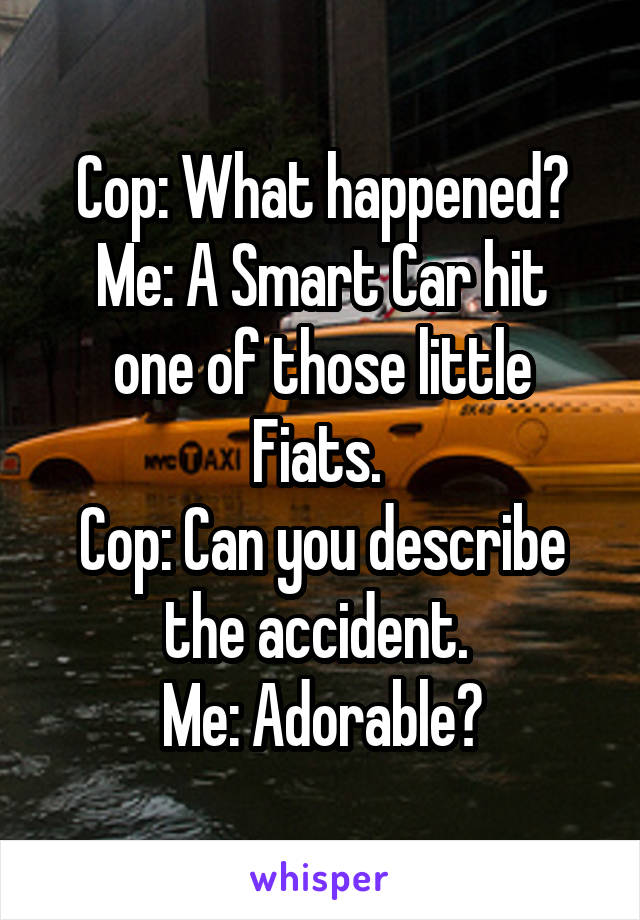 Cop: What happened? Me: A Smart Car hit one of those little Fiats.  Cop: Can you describe the accident.  Me: Adorable?
