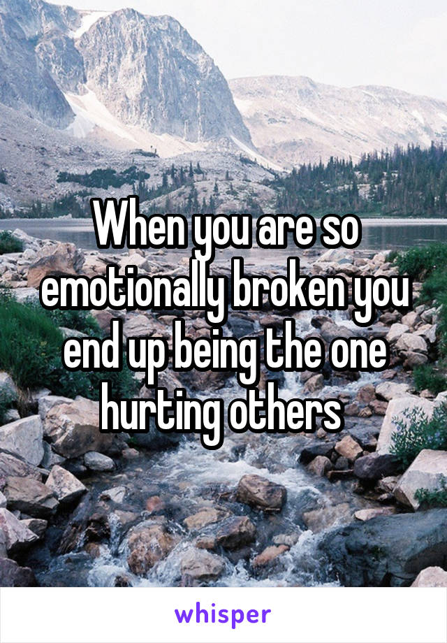 When you are so emotionally broken you end up being the one hurting others