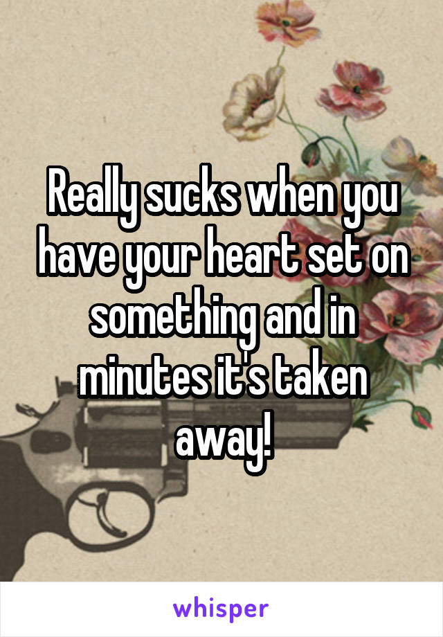 Really sucks when you have your heart set on something and in minutes it's taken away!