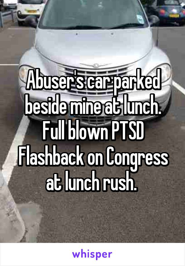 Abuser's car parked beside mine at lunch. Full blown PTSD Flashback on Congress at lunch rush.