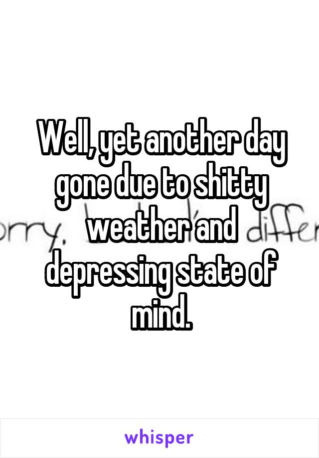 Well, yet another day gone due to shitty weather and depressing state of mind.