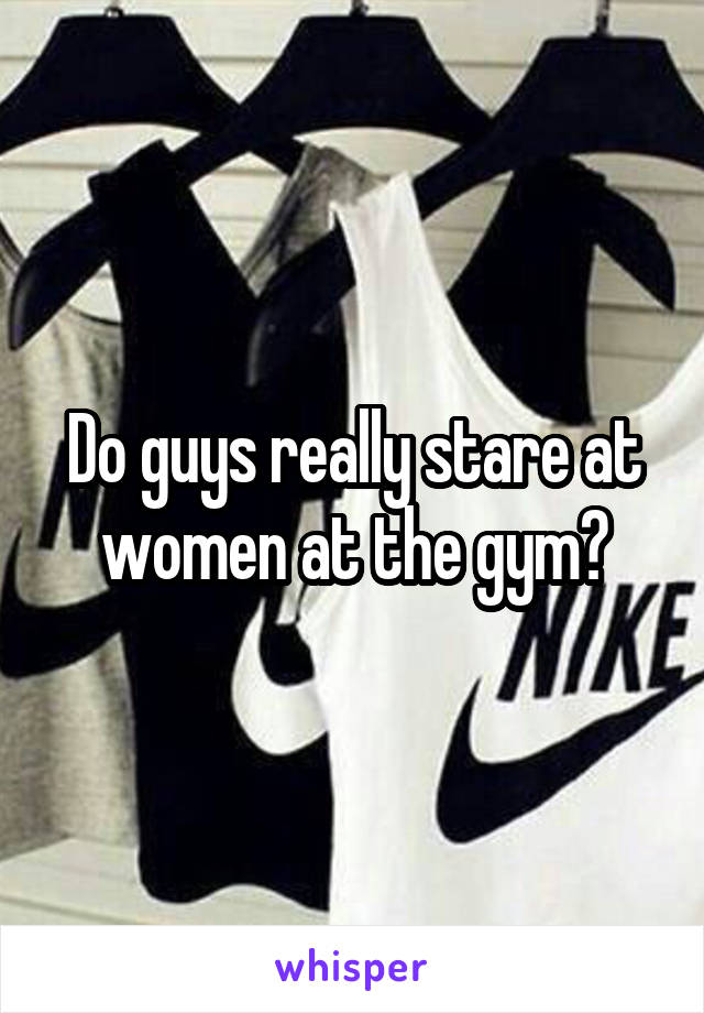 Do guys really stare at women at the gym?