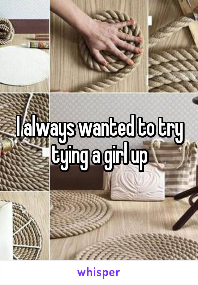 I always wanted to try tying a girl up