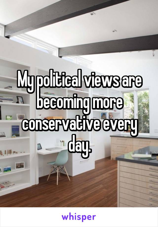 My political views are becoming more conservative every day.