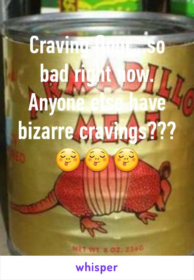 Craving flour...so bad right now. Anyone else have bizarre cravings???😋😋😋