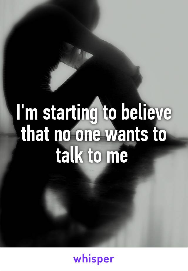 I'm starting to believe that no one wants to talk to me