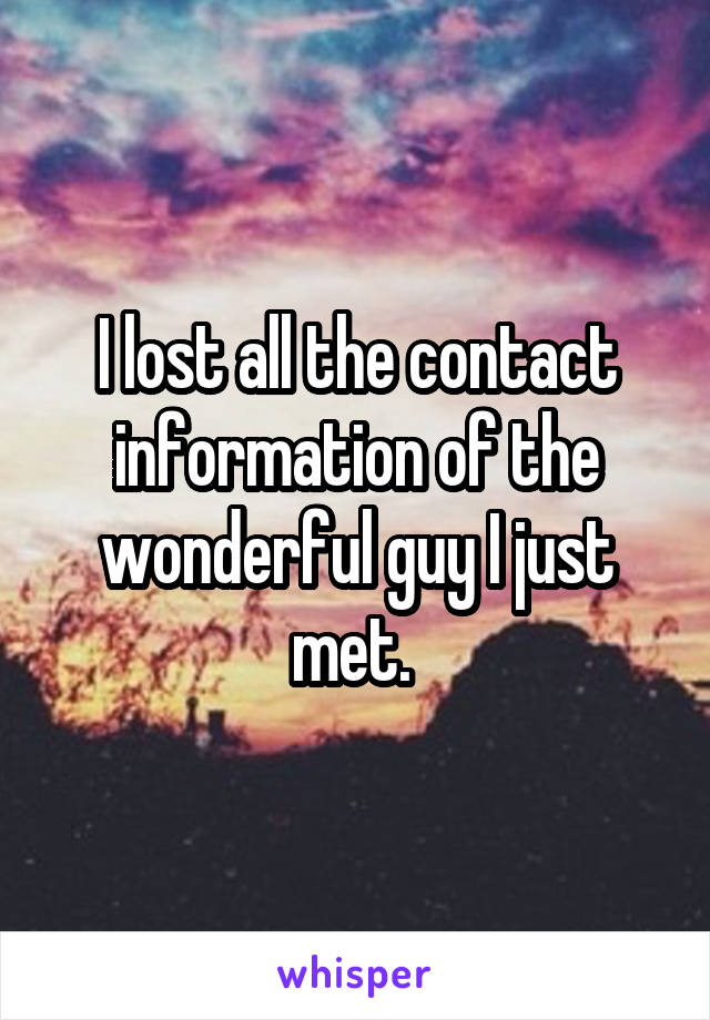 I lost all the contact information of the wonderful guy I just met.