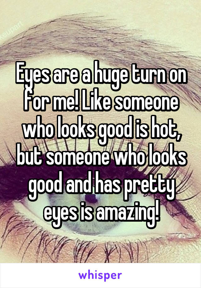 Eyes are a huge turn on for me! Like someone who looks good is hot, but someone who looks good and has pretty eyes is amazing!