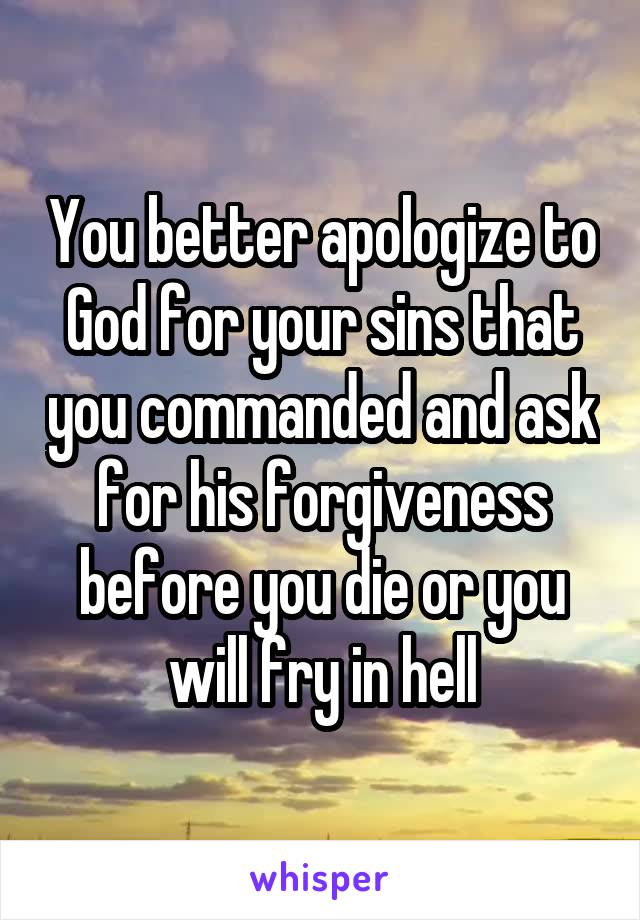 You better apologize to God for your sins that you commanded and ask for his forgiveness before you die or you will fry in hell