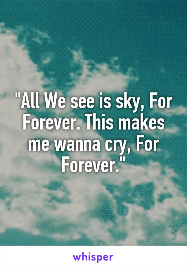 """""""All We see is sky, For Forever. This makes me wanna cry, For Forever."""""""