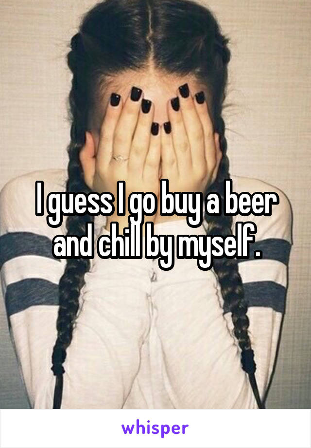 I guess I go buy a beer and chill by myself.