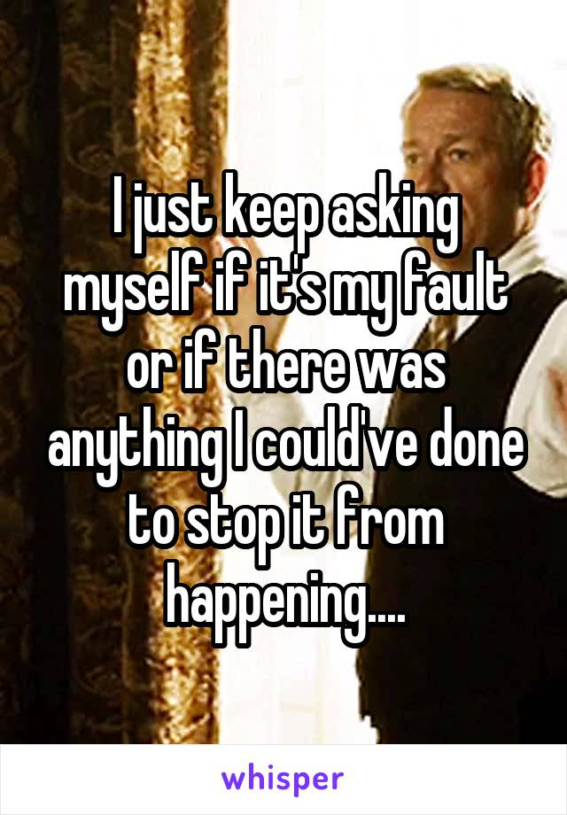 I just keep asking myself if it's my fault or if there was anything I could've done to stop it from happening....