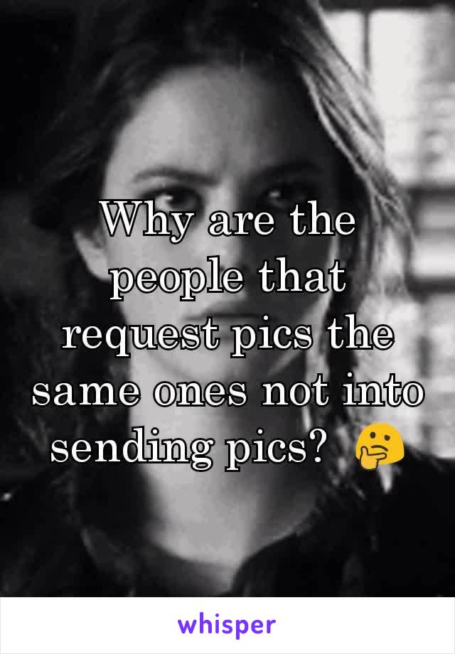 Why are the people that request pics the same ones not into sending pics?  🤔