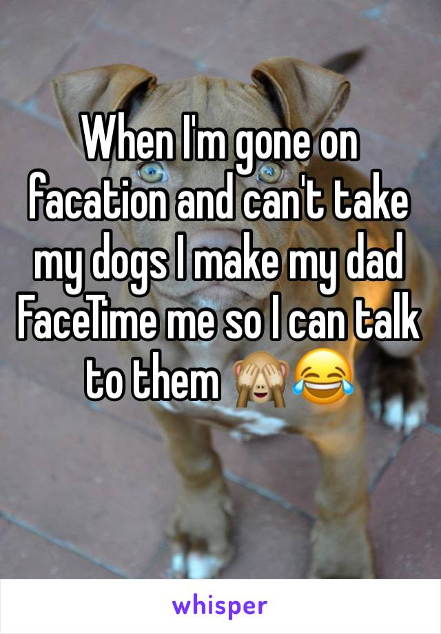 When I'm gone on facation and can't take my dogs I make my dad FaceTime me so I can talk to them 🙈😂
