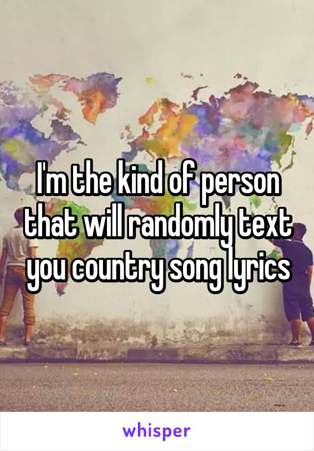 I'm the kind of person that will randomly text you country song lyrics