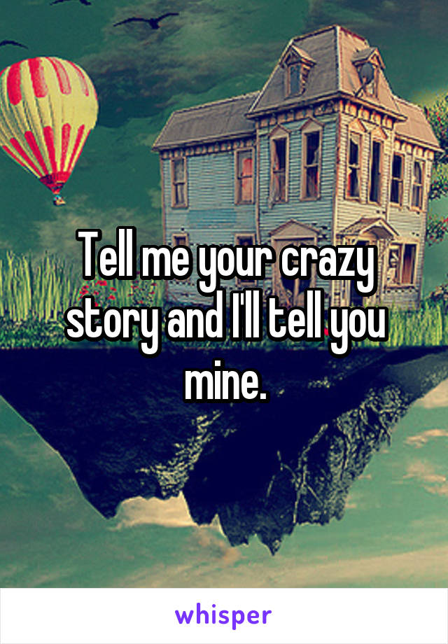 Tell me your crazy story and I'll tell you mine.