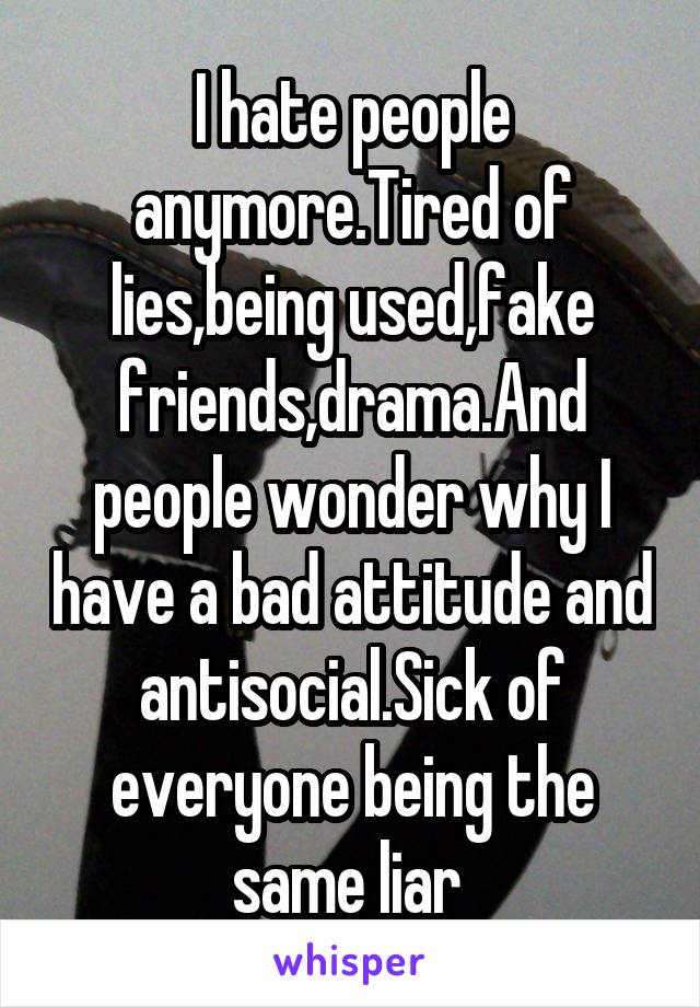 I hate people anymore.Tired of lies,being used,fake friends,drama.And people wonder why I have a bad attitude and antisocial.Sick of everyone being the same liar