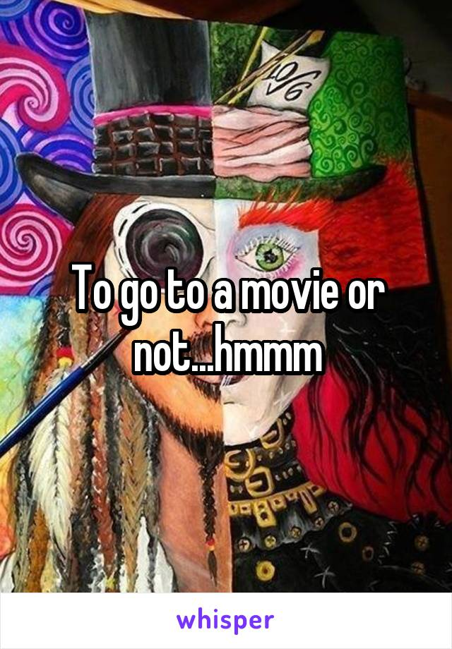 To go to a movie or not...hmmm