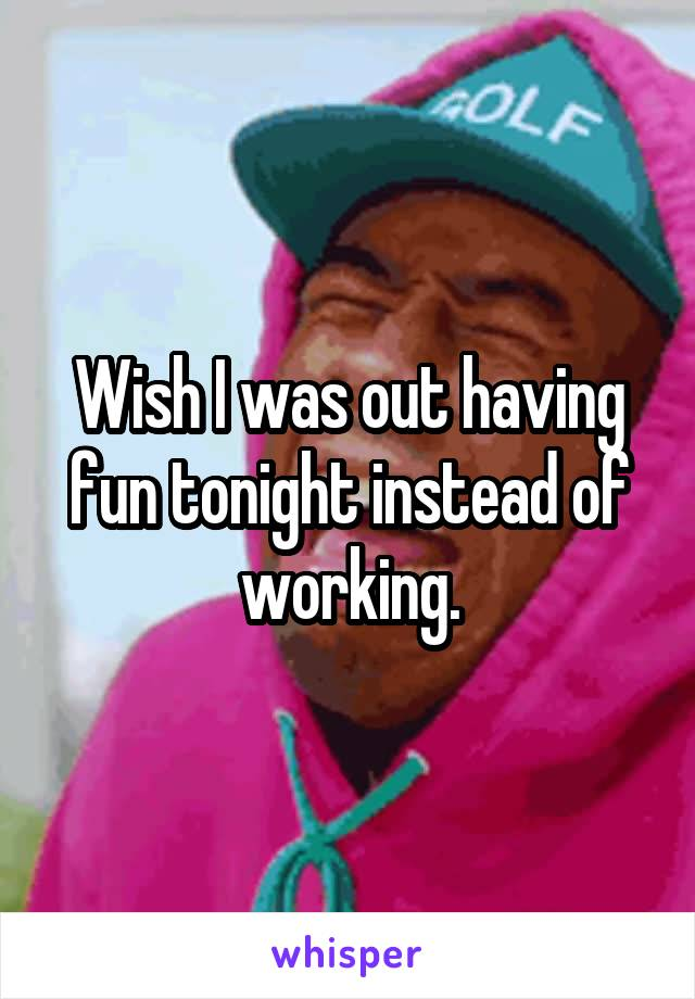 Wish I was out having fun tonight instead of working.
