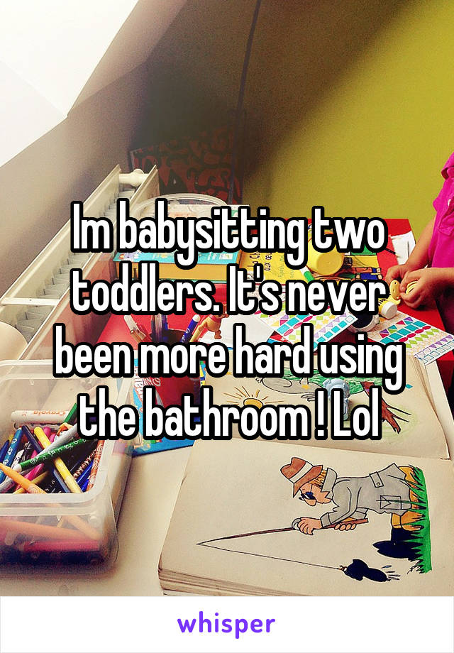 Im babysitting two toddlers. It's never been more hard using the bathroom ! Lol