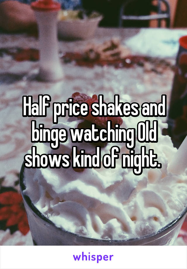 Half price shakes and binge watching Old shows kind of night.