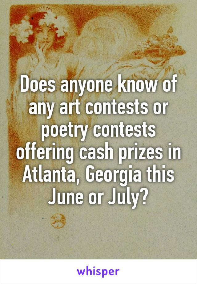 Does anyone know of any art contests or poetry contests offering cash prizes in Atlanta, Georgia this June or July?