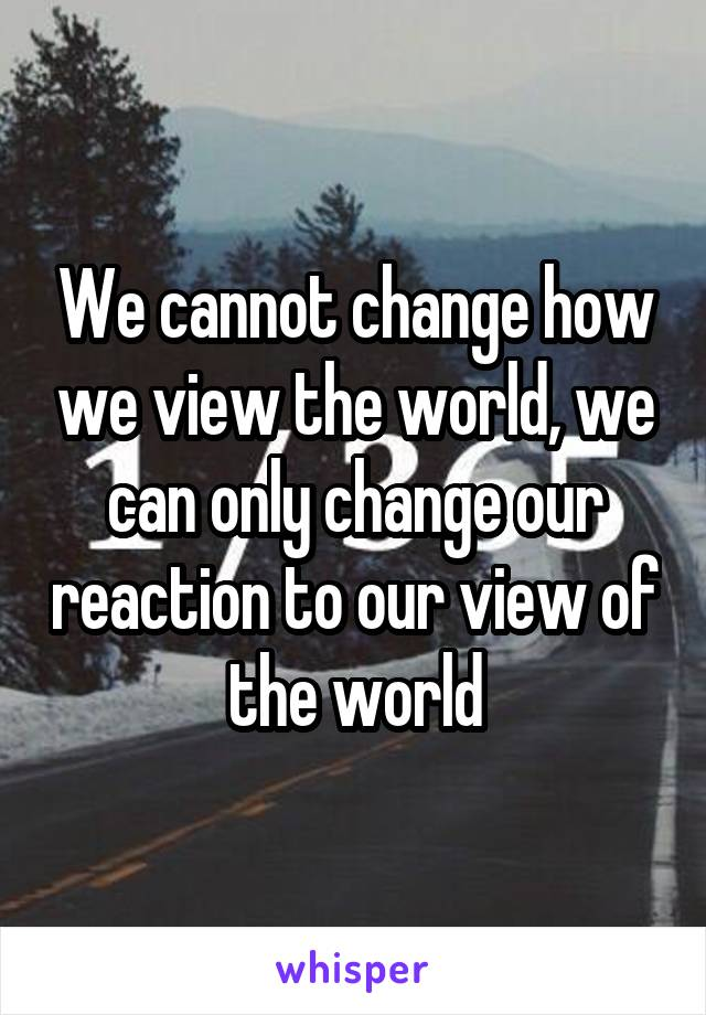 We cannot change how we view the world, we can only change our reaction to our view of the world