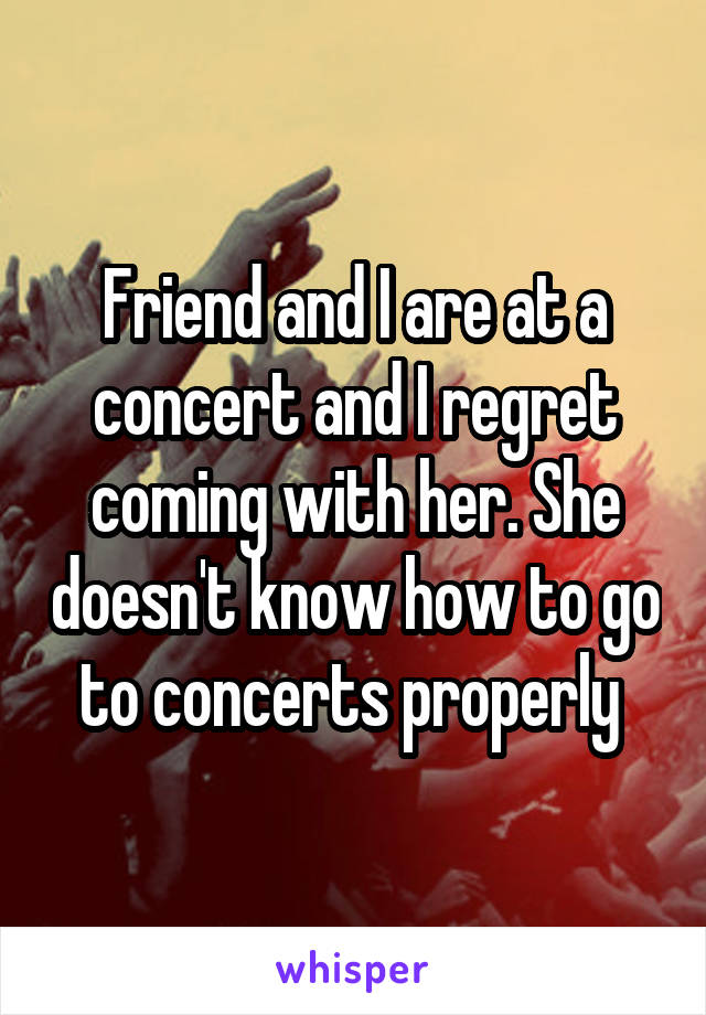 Friend and I are at a concert and I regret coming with her. She doesn't know how to go to concerts properly