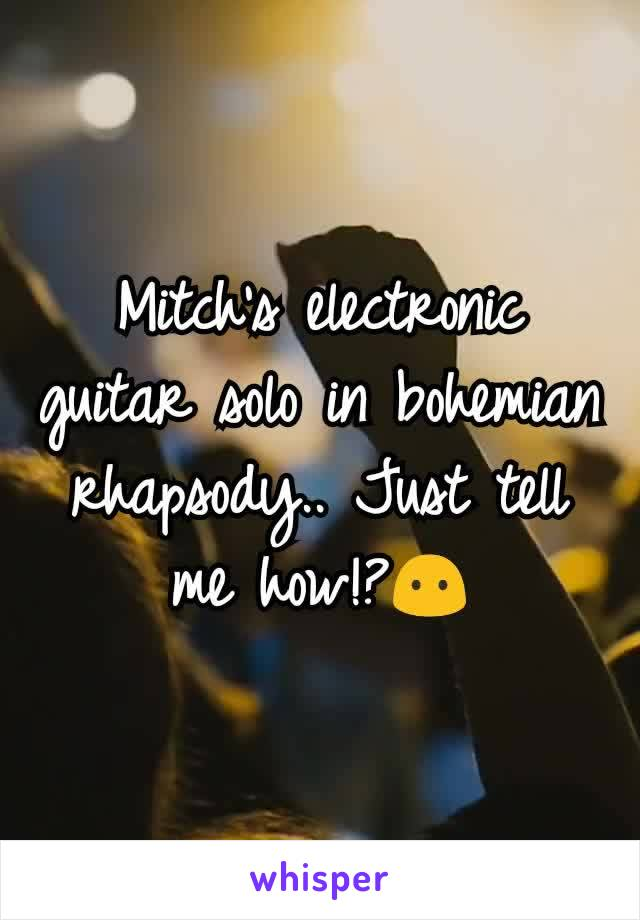 Mitch's electronic guitar solo in bohemian rhapsody.. Just tell me how!?😶