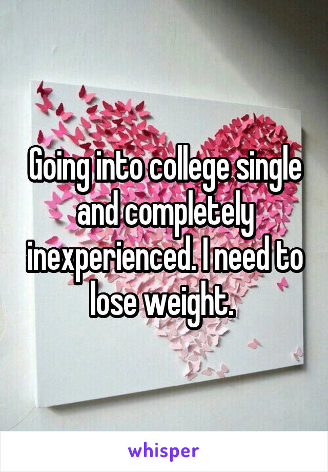 Going into college single and completely inexperienced. I need to lose weight.