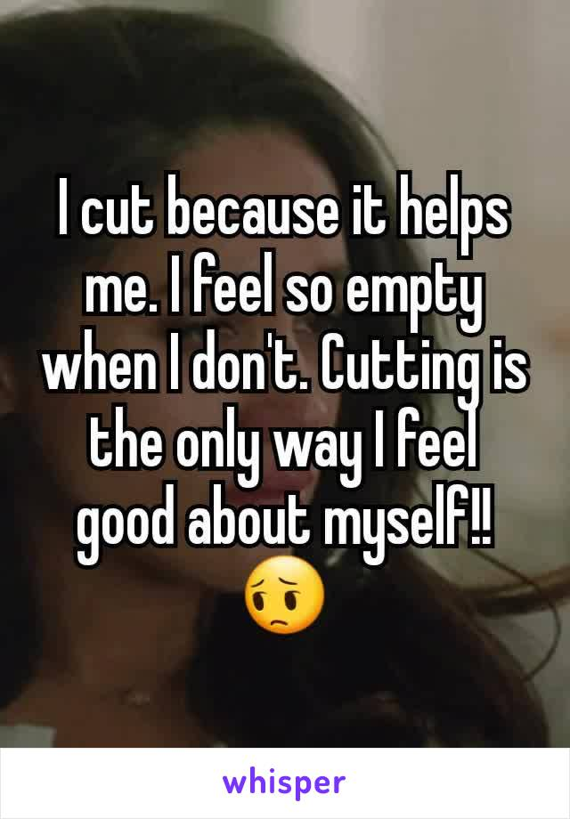 I cut because it helps me. I feel so empty when I don't. Cutting is the only way I feel good about myself!!  😔