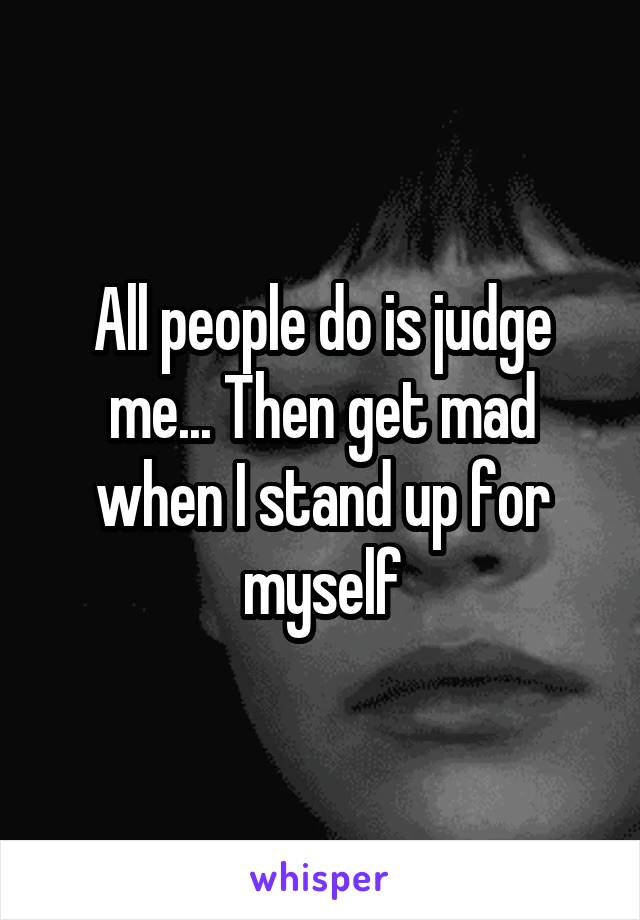 All people do is judge me... Then get mad when I stand up for myself