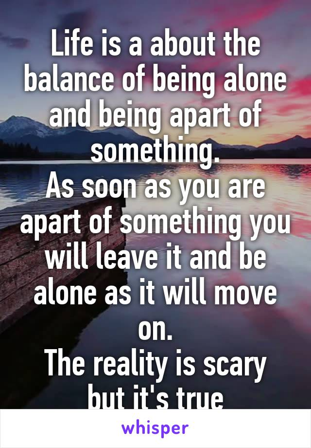 Life is a about the balance of being alone and being apart of something. As soon as you are apart of something you will leave it and be alone as it will move on. The reality is scary but it's true