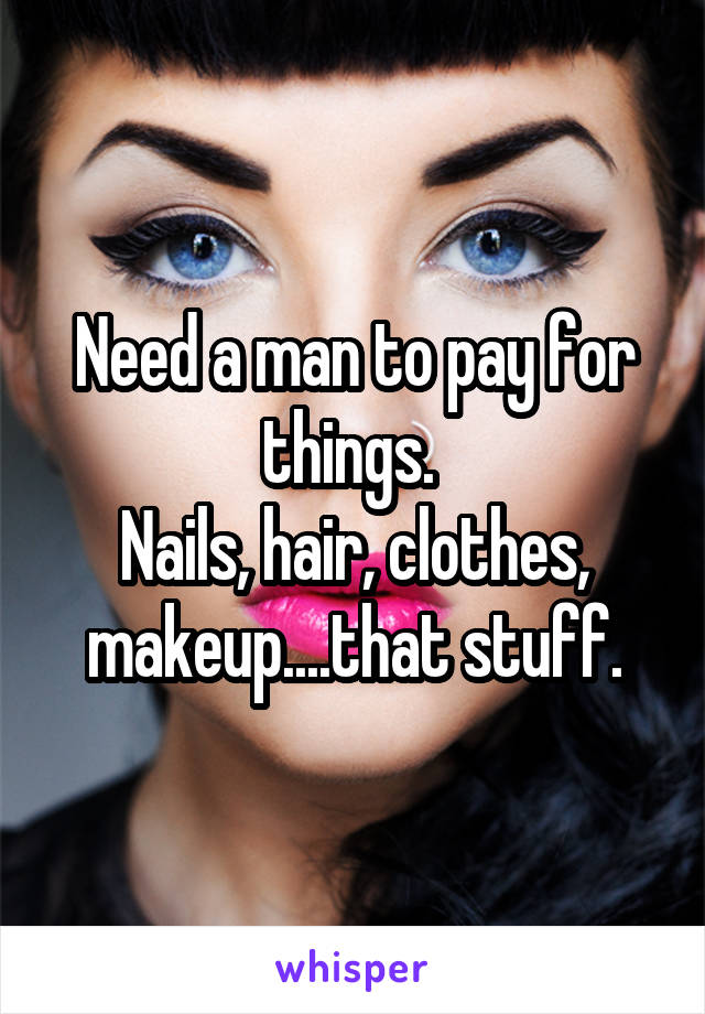 Need a man to pay for things.  Nails, hair, clothes, makeup....that stuff.