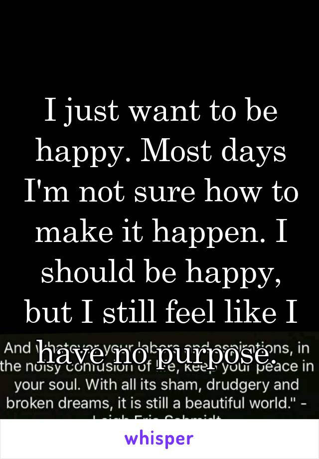 I just want to be happy. Most days I'm not sure how to make it happen. I should be happy, but I still feel like I have no purpose.