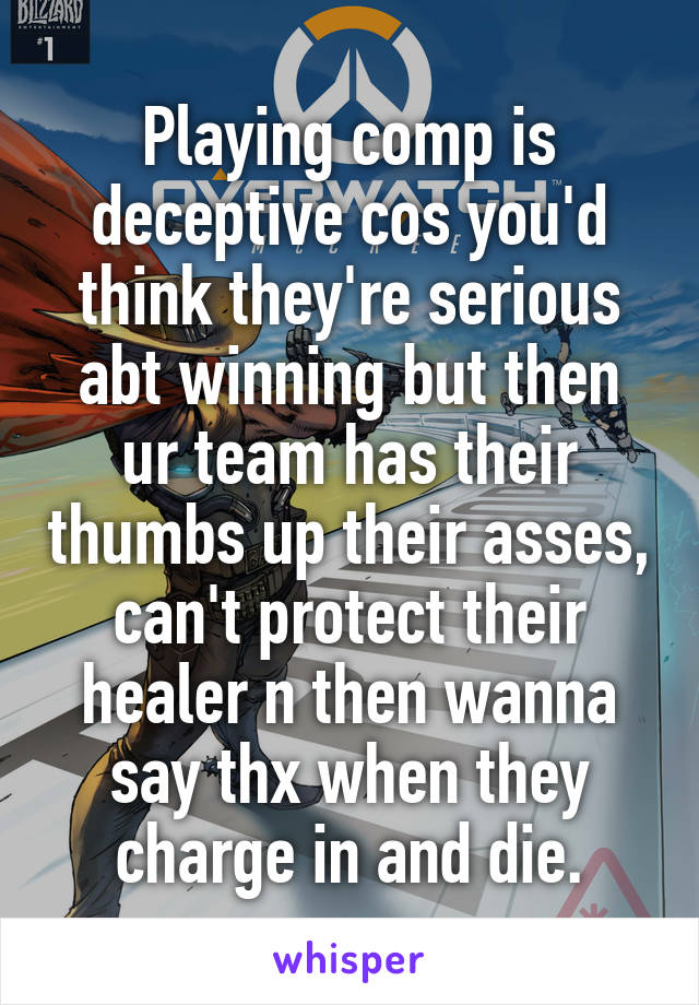Playing comp is deceptive cos you'd think they're serious abt winning but then ur team has their thumbs up their asses, can't protect their healer n then wanna say thx when they charge in and die.