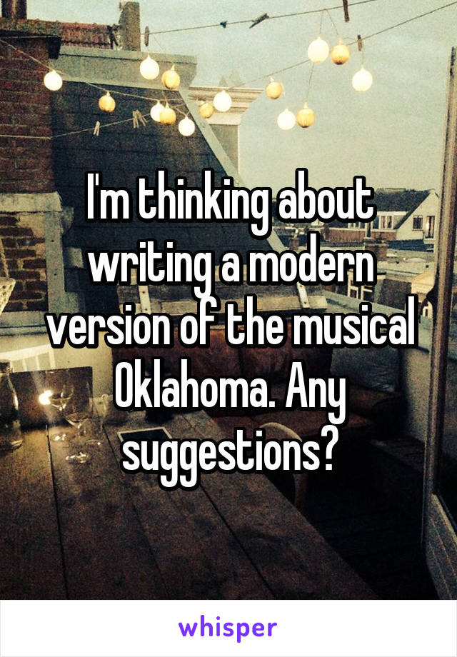 I'm thinking about writing a modern version of the musical Oklahoma. Any suggestions?