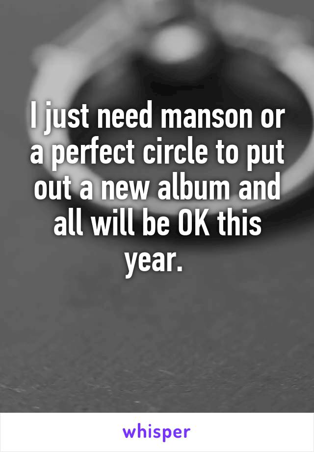 I just need manson or a perfect circle to put out a new album and all will be OK this year.
