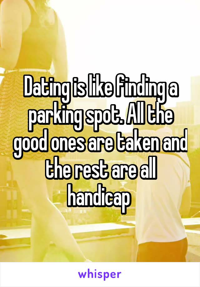 Dating is like finding a parking spot. All the good ones are taken and the rest are all handicap