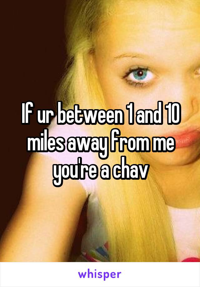 If ur between 1 and 10 miles away from me you're a chav