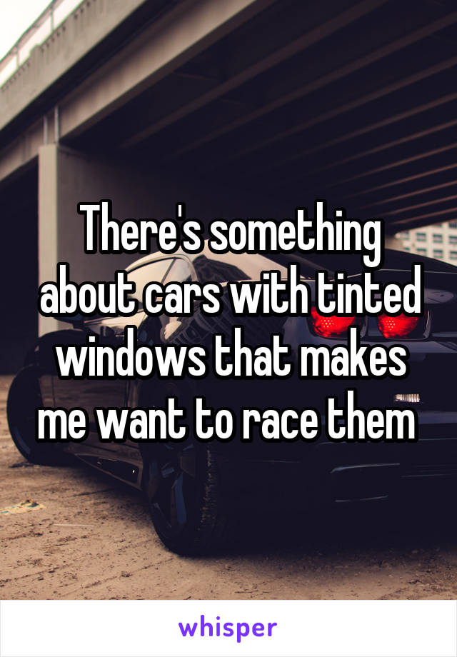 There's something about cars with tinted windows that makes me want to race them